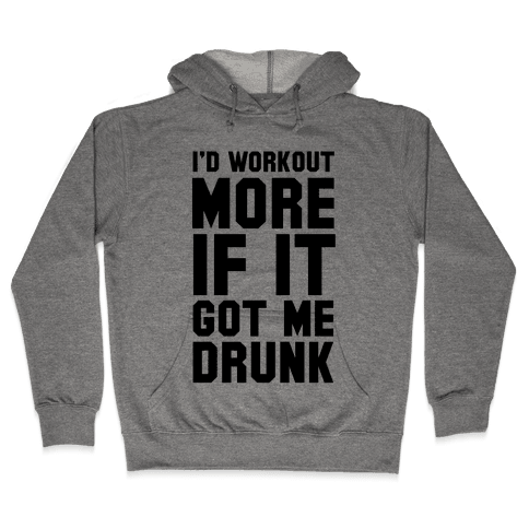 I'd Workout More if it Got me Drunk Hooded Sweatshirt
