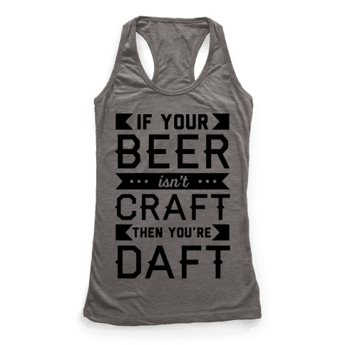 If Your Beer Isn't Craft Then You're Daft Racerback Tank Top