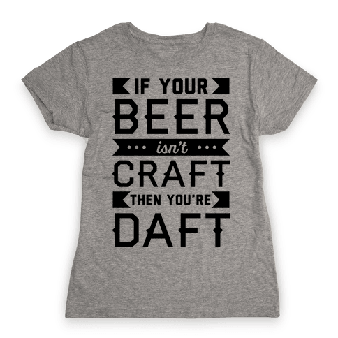 If Your Beer Isn't Craft Then You're Daft Womens T-Shirt