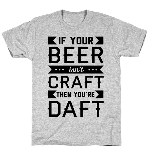 If Your Beer Isn't Craft Then You're Daft T-Shirt