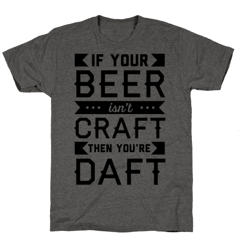 If Your Beer Isn't Craft Then You're Daft Mens T-Shirt