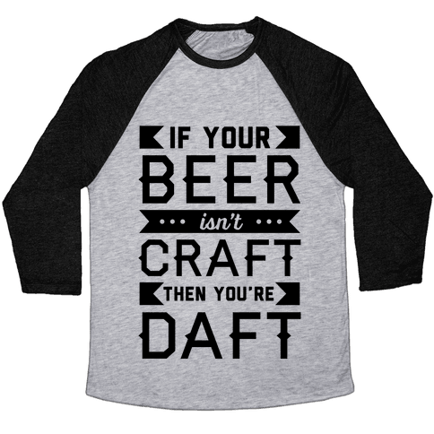 If Your Beer Isn't Craft Then You're Daft Baseball Tee