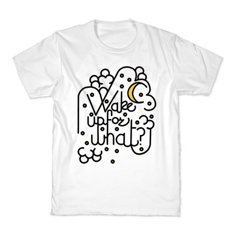 Wake Up For What? Kids T-Shirt
