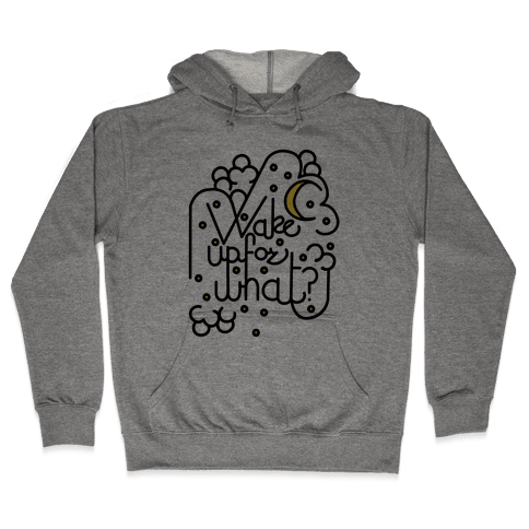 Wake Up For What? Hooded Sweatshirt