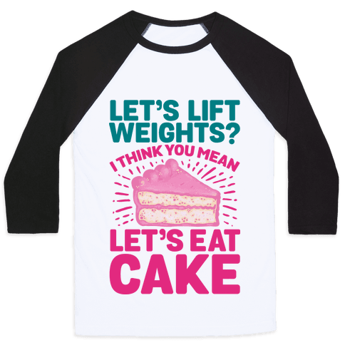 Let's Lift Weights? I Think You Mean Let's Eat Cake Baseball Tee