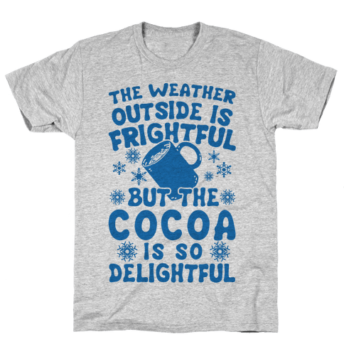 The Weather Outside is Frightful But The Cocoa Is So Delightful Mens T-Shirt