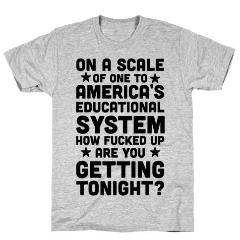 On a Scale of One to America's Educational System How F***ed Up Are You Getting Tonight? Mens T-Shirt