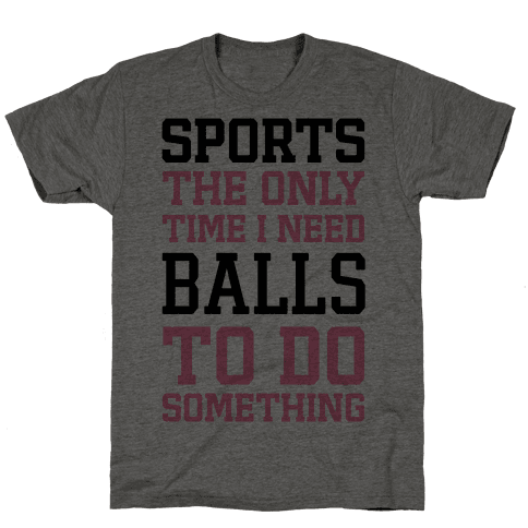 Sports The Only Time I Need Balls To Do Something Mens T-Shirt