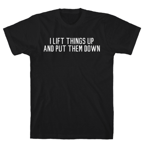 I Lift Things Up and Put Them Down Mens T-Shirt
