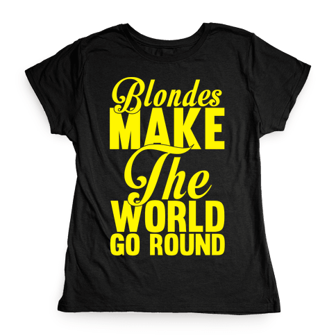 Blondes Make The World Go Round (Yellow) Womens T-Shirt