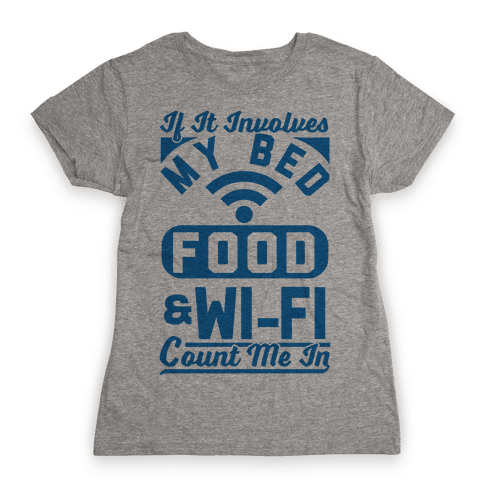 If It Involves My Bed Food & Wi-FI Count Me In Womens T-Shirt