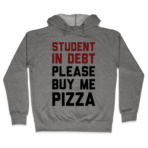 Student In Debt Please Buy Me Pizza Hooded Sweatshirt