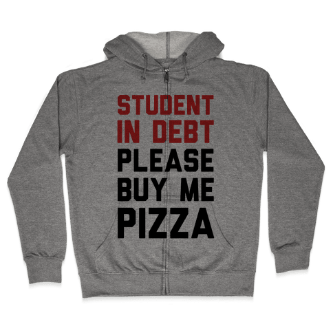 Student In Debt Please Buy Me Pizza Zip Hoodie