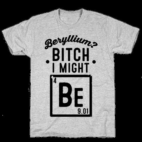 Beryllium? Bitch I Might Be. Mens T-Shirt