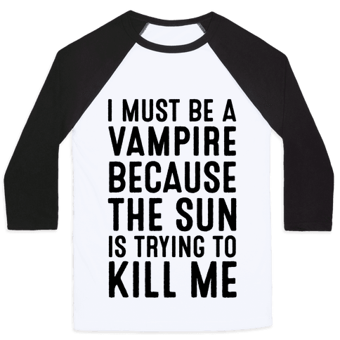 I Must Be A Vampire Because The Sun Is Trying To Kill Me Baseball Tee