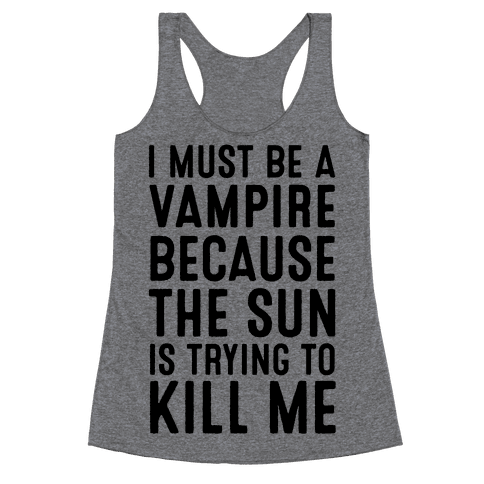 I Must Be A Vampire Because The Sun Is Trying To Kill Me Racerback Tank Top