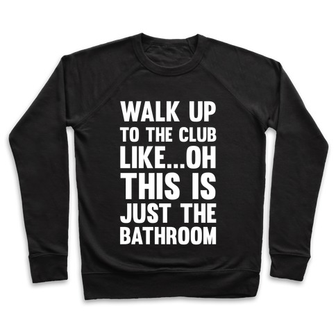 Walk Up To The Club Like - Oh This Is Just The Bathroom Pullover