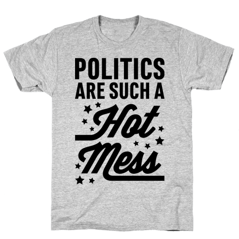 Politics Are Such a Hot Mess Mens T-Shirt