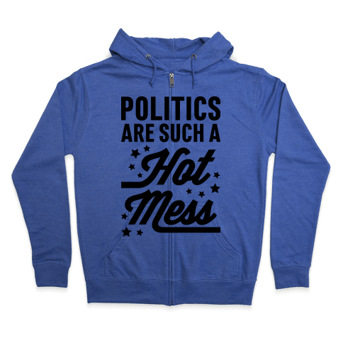 Politics Are Such a Hot Mess Zip Hoodie