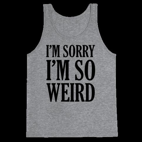 I'm Sorry I'm So Weird Tank Top