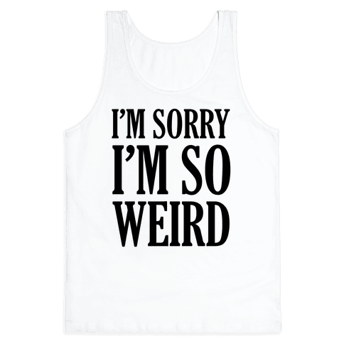 I'm Sorry I'm So Weird Tank Top