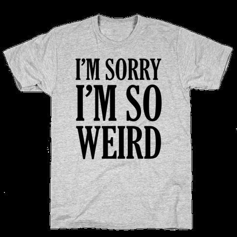 I'm Sorry I'm So Weird Mens T-Shirt