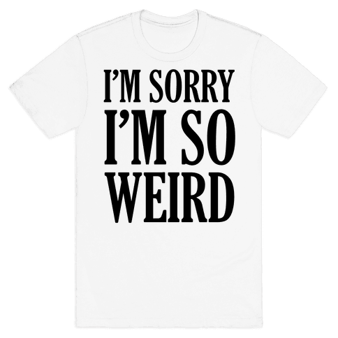 I'm Sorry I'm So Weird Mens T-Shirt