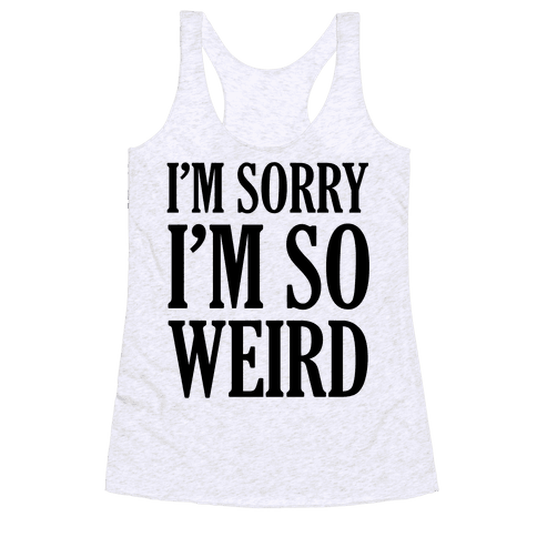 I'm Sorry I'm So Weird Racerback Tank Top