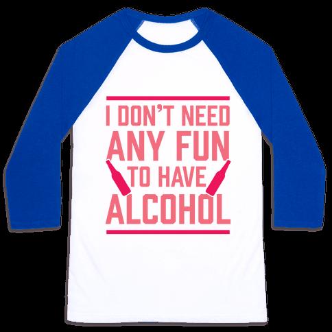 I Don't Need Any Fun To Have Alcohol Baseball Tee