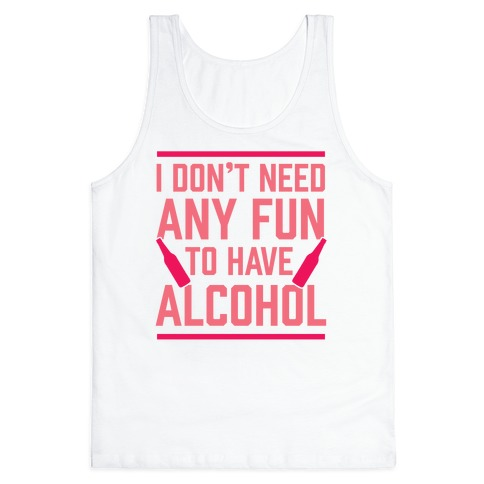 I Don't Need Any Fun To Have Alcohol Tank Top