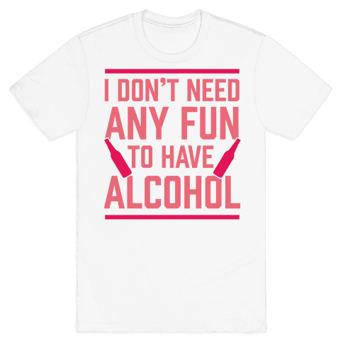 I Don't Need Any Fun To Have Alcohol Mens T-Shirt