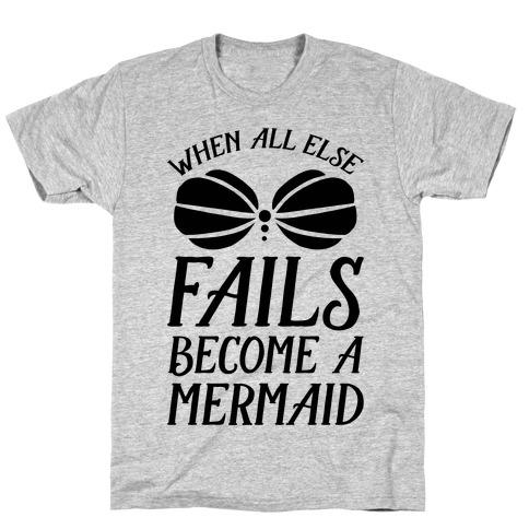 When All Else Fails Become A Mermaid T-Shirt