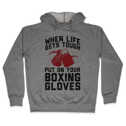 When Life Gets Tough Put On Your Boxing Gloves Hooded Sweatshirt