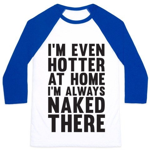 I'm Even Hotter At Home I Always Naked There Baseball Tee