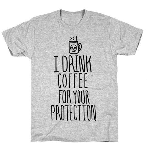 I Drink Coffee for Your Protection Mens T-Shirt