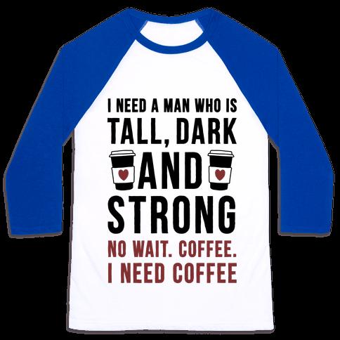 I Need A Man Who Is Tall, Dark, And Strong Baseball Tee