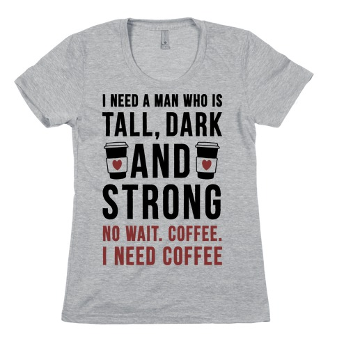 I Need A Man Who Is Tall, Dark, And Strong Womens T-Shirt