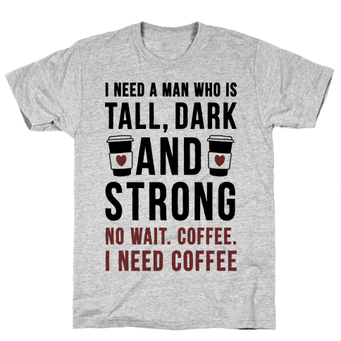 I Need A Man Who Is Tall, Dark, And Strong Mens T-Shirt