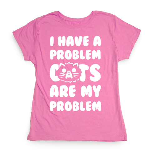 I Have a Problem. Womens T-Shirt
