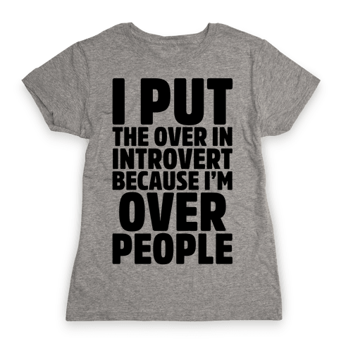 I Put The Over In Introvert Because I'm Over People Womens T-Shirt