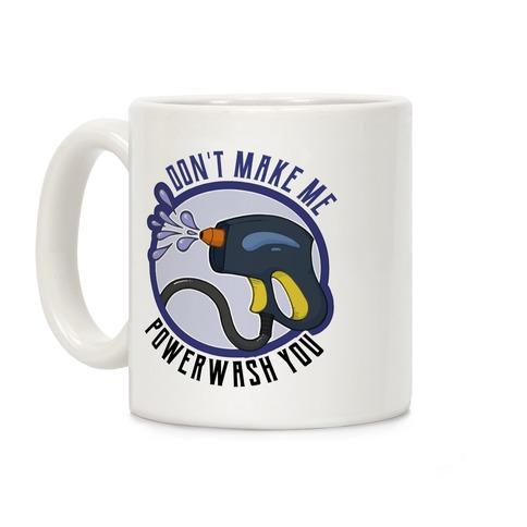 Don't Make Me Powerwash You Coffee Mug