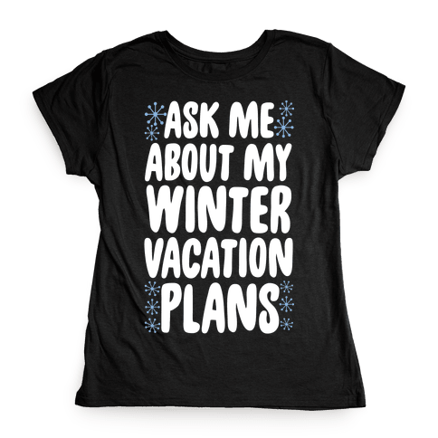 Ask Me About My Winter Vacation Plans Womens T-Shirt