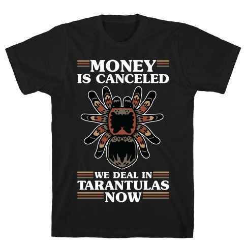 Money is Canceled We Deal in Tarantulas Now T-Shirt