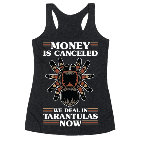 Money is Canceled We Deal in Tarantulas Now Racerback Tank Top