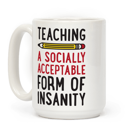 Teaching, A Socially Acceptable Form of Insanity