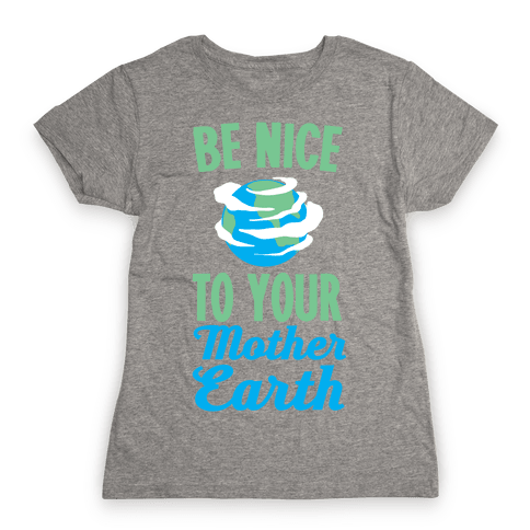 Be Nice to Your Mother Earth Womens T-Shirt