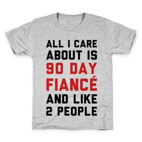 All I Care About Is 90 Day Fianc and like two people Kids T-Shirt