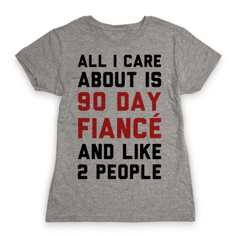 All I Care About Is 90 Day Fianc and like two people Womens T-Shirt
