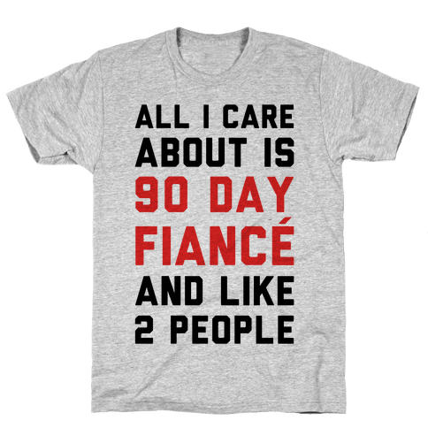 All I Care About Is 90 Day Fianc and like two people Mens/Unisex T-Shirt