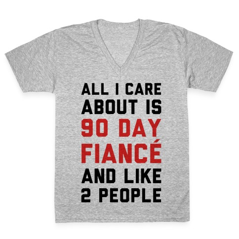 All I Care About Is 90 Day Fianc and like two people V-Neck Tee Shirt